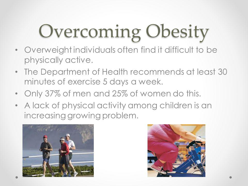 Overcoming Obesity Overweight individuals often find it difficult to be physically active.