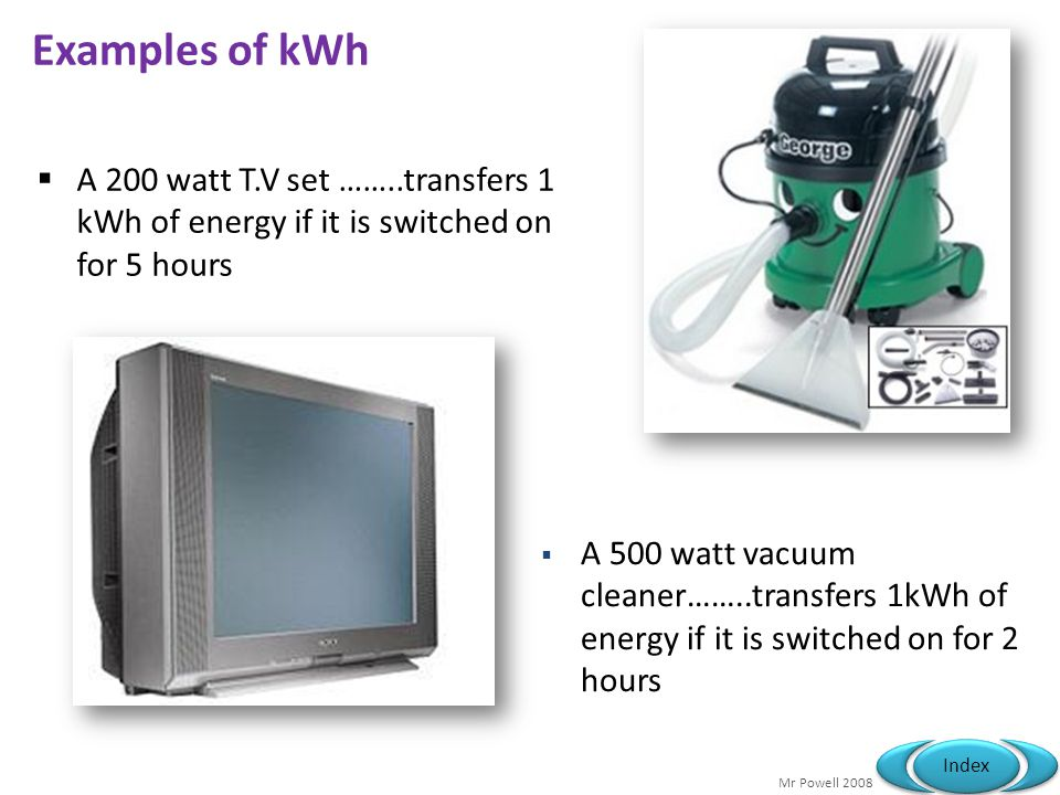 Examples of kWh A 200 watt T.V set ……..transfers 1 kWh of energy if it is switched on for 5 hours.