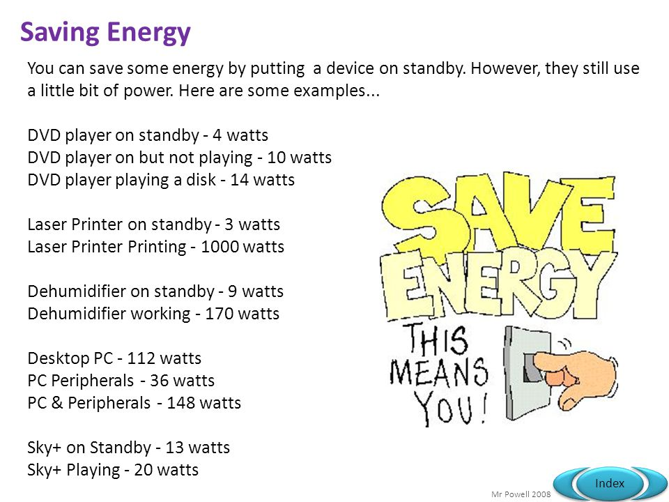 Saving Energy You can save some energy by putting a device on standby. However, they still use a little bit of power. Here are some examples...