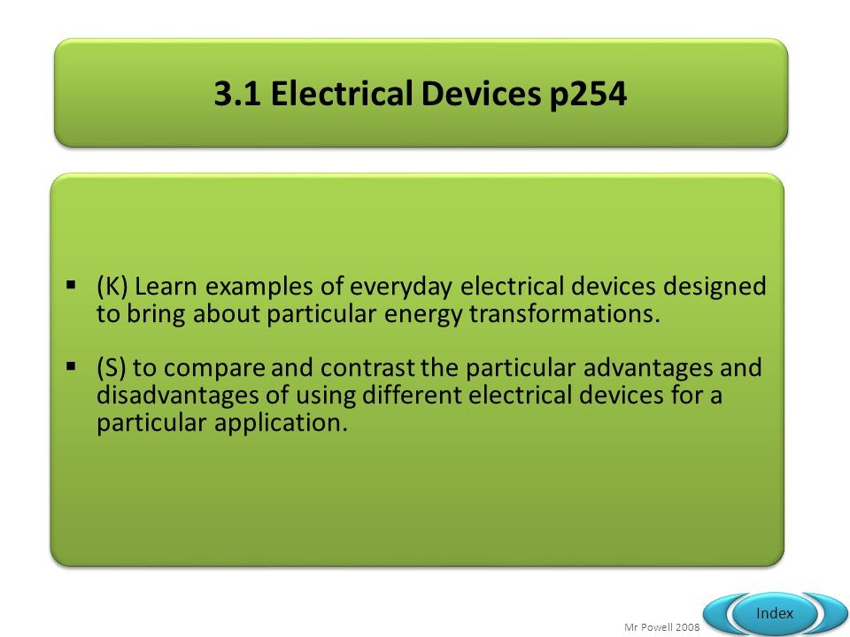3.1 Electrical Devices p254 (K) Learn examples of everyday electrical devices designed to bring about particular energy transformations.