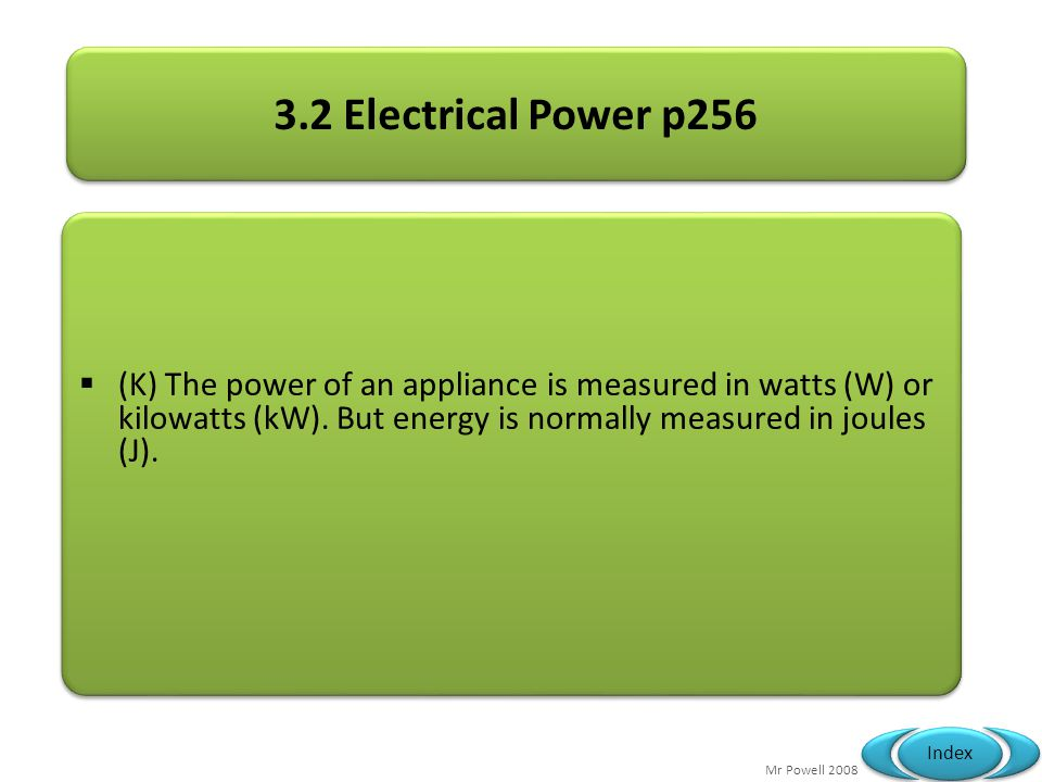 3.2 Electrical Power p256 (K) The power of an appliance is measured in watts (W) or kilowatts (kW).