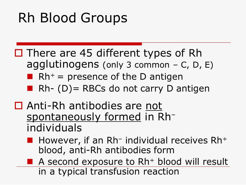 Rh Blood Groups There are 45 different types of Rh agglutinogens (only 3 common – C, D, E) Rh+ = presence of the D antigen.