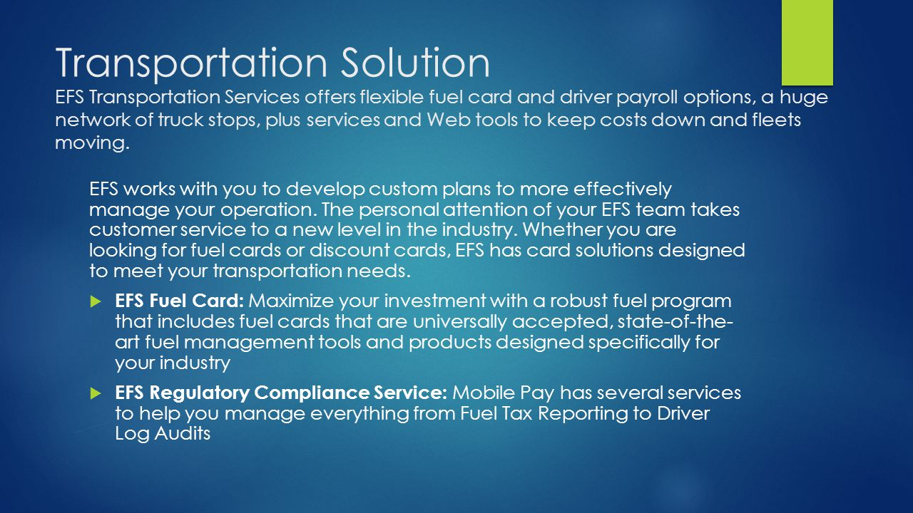 Transportation Solution EFS Transportation Services offers flexible fuel card and driver payroll options, a huge network of truck stops, plus services and Web tools to keep costs down and fleets moving.