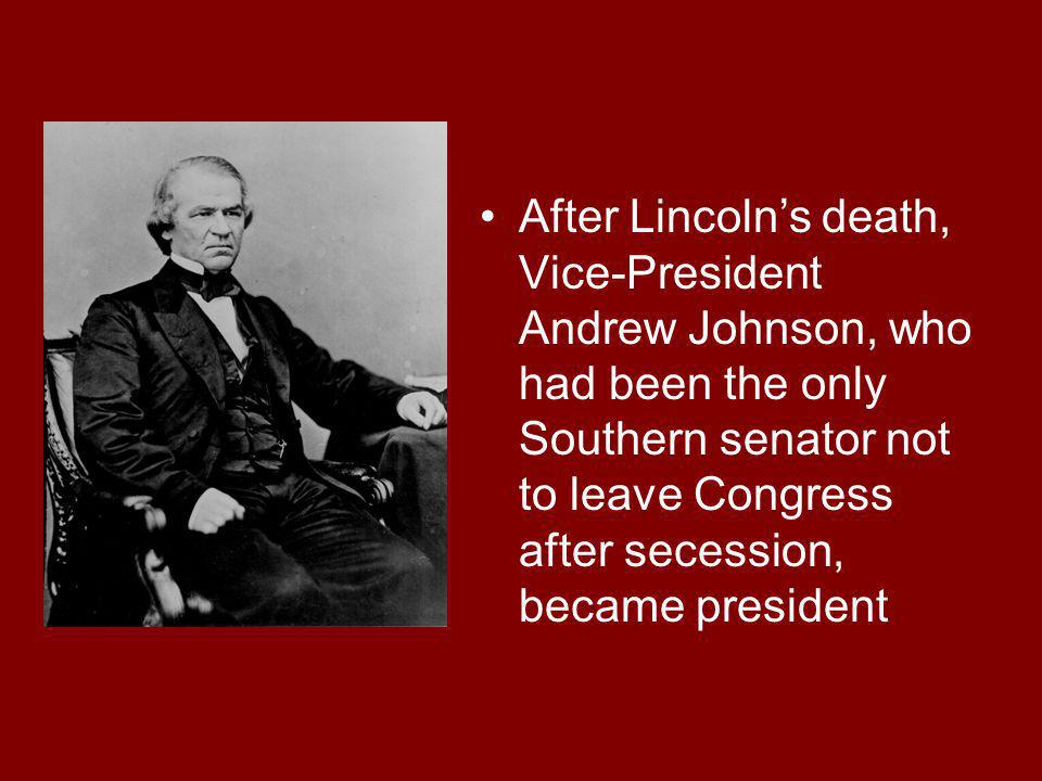 After Lincoln's death, Vice-President Andrew Johnson, who had been the only Southern senator not to leave Congress after secession, became president