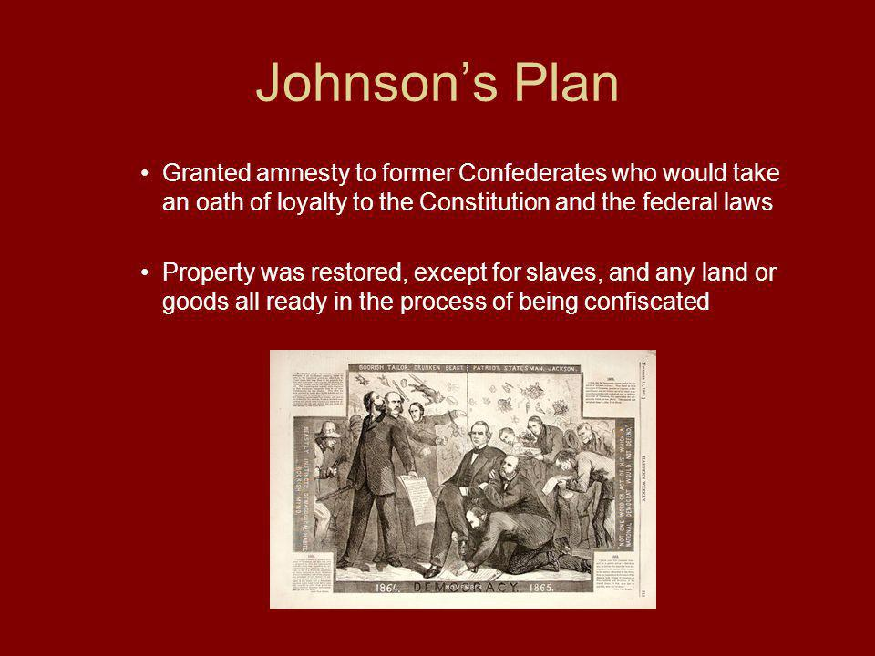 Johnson's Plan Granted amnesty to former Confederates who would take an oath of loyalty to the Constitution and the federal laws.
