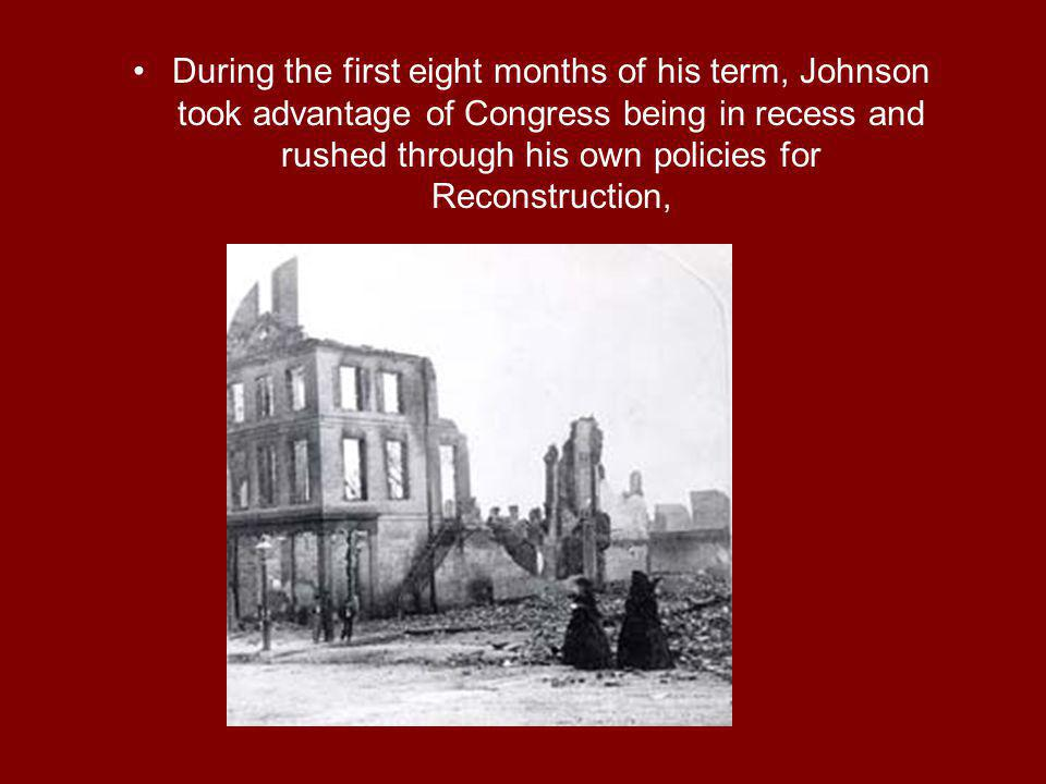 During the first eight months of his term, Johnson took advantage of Congress being in recess and rushed through his own policies for Reconstruction,