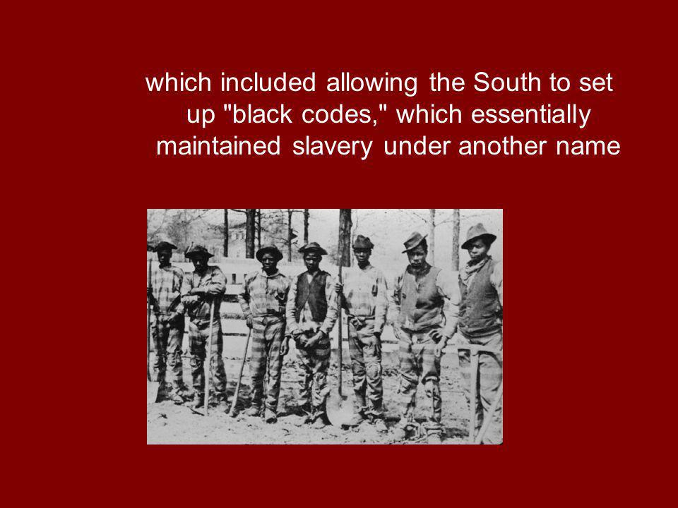 which included allowing the South to set up black codes, which essentially maintained slavery under another name