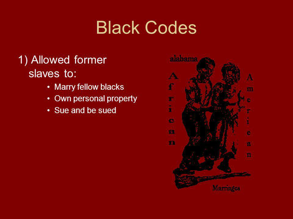 Black Codes 1) Allowed former slaves to: Marry fellow blacks