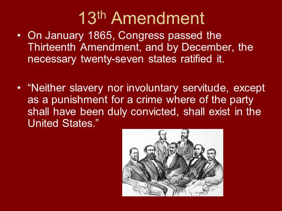 13th Amendment On January 1865, Congress passed the Thirteenth Amendment, and by December, the necessary twenty-seven states ratified it.
