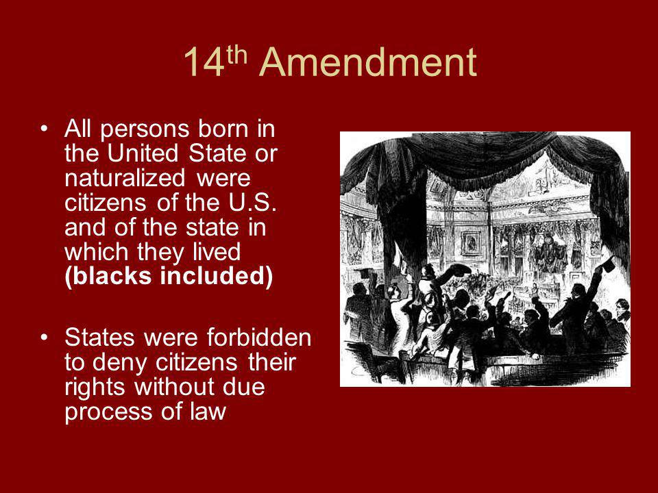 14th Amendment All persons born in the United State or naturalized were citizens of the U.S. and of the state in which they lived (blacks included)