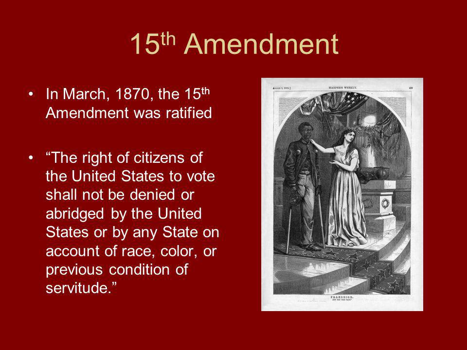 15th Amendment In March, 1870, the 15th Amendment was ratified