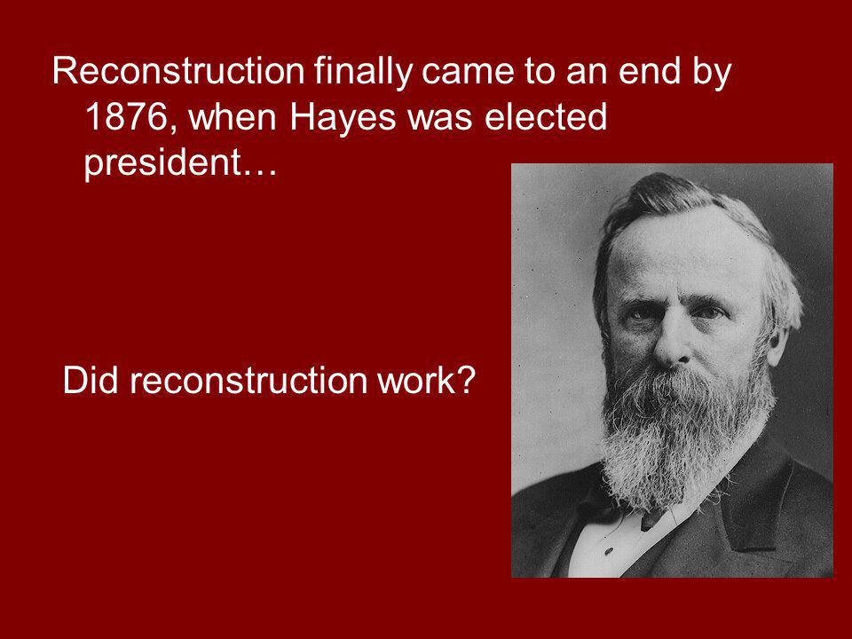 Reconstruction finally came to an end by 1876, when Hayes was elected president…