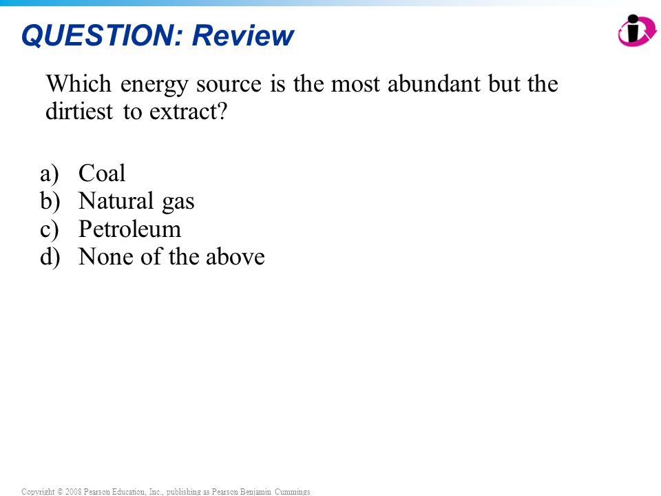 QUESTION: Review Which energy source is the most abundant but the dirtiest to extract Coal. Natural gas.