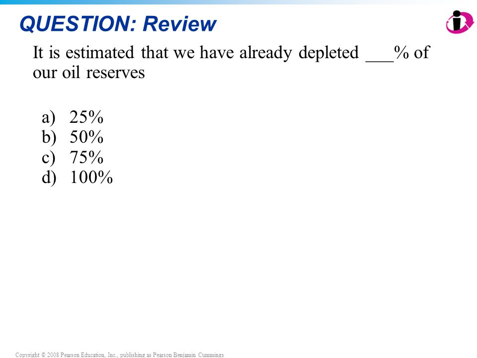 QUESTION: Review It is estimated that we have already depleted ___% of our oil reserves. 25% 50% 75%