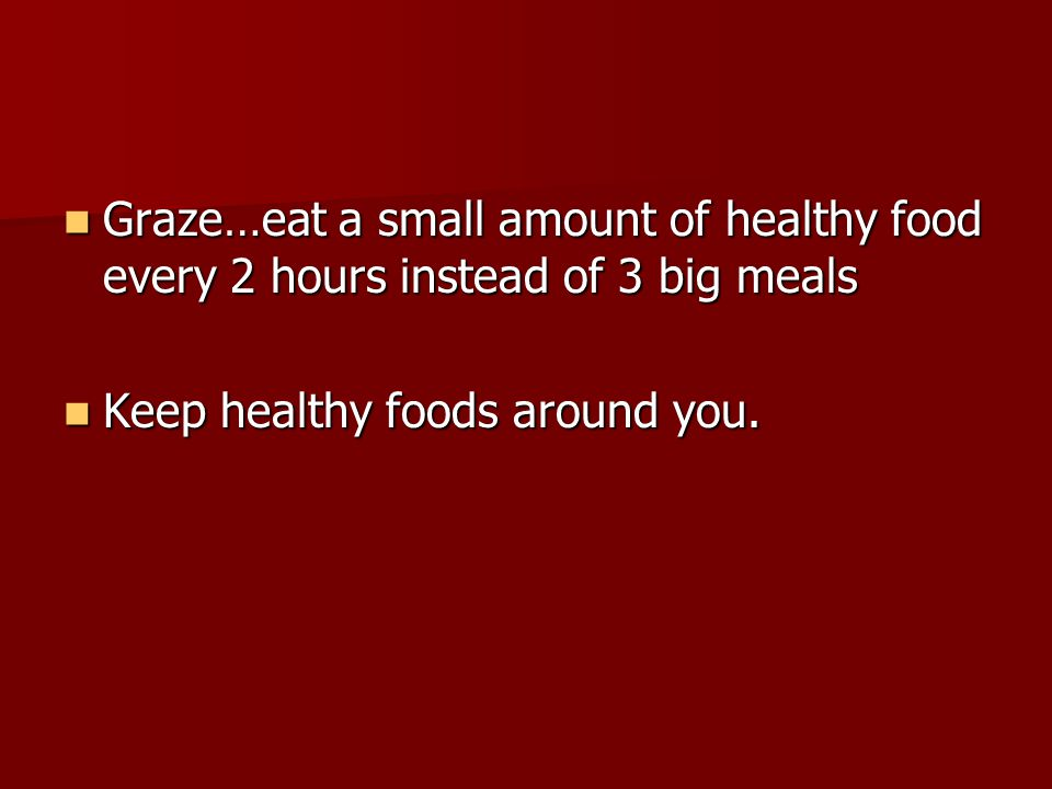 Graze…eat a small amount of healthy food every 2 hours instead of 3 big meals