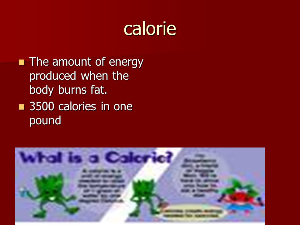 calorie The amount of energy produced when the body burns fat.
