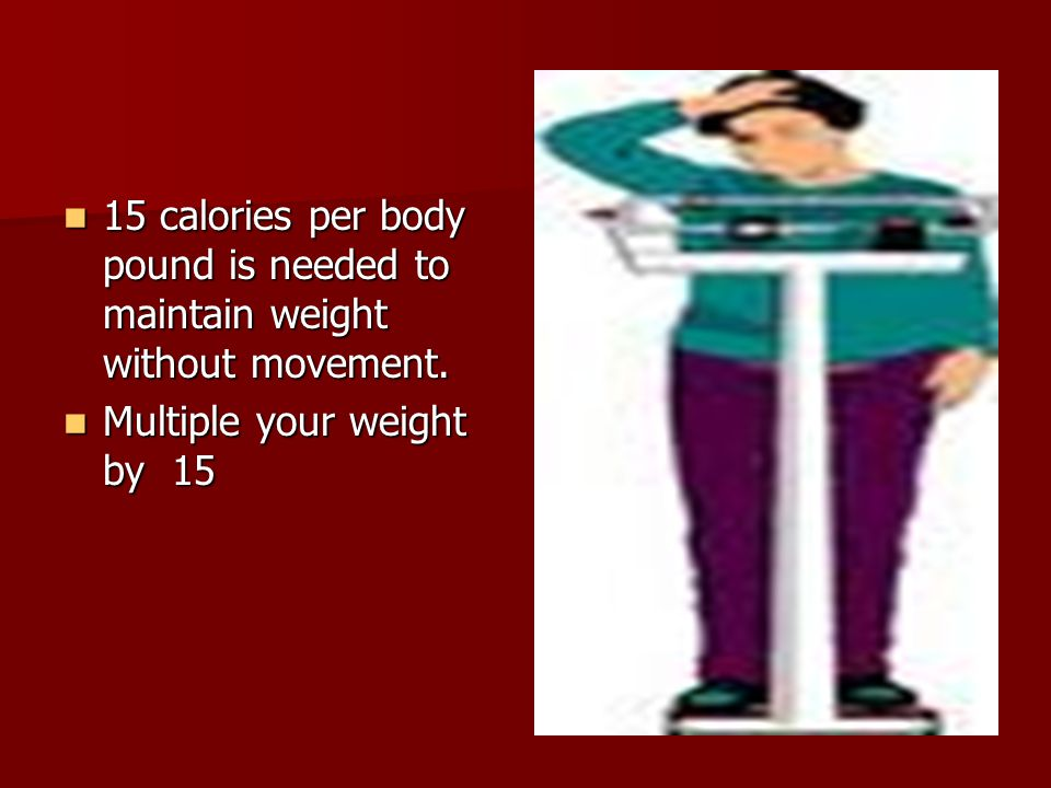 15 calories per body pound is needed to maintain weight without movement.