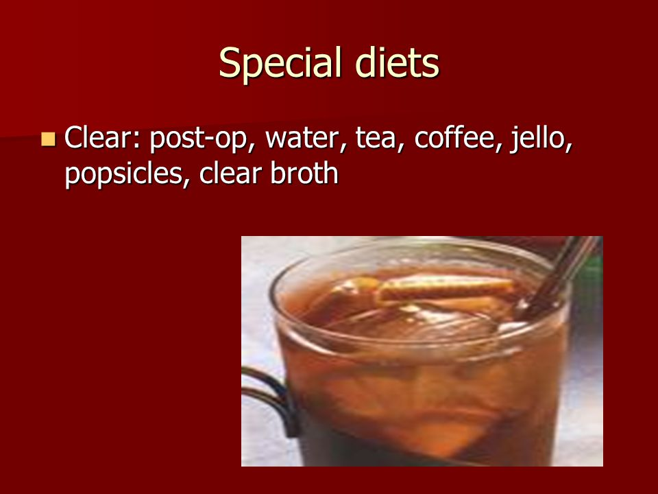 Special diets Clear: post-op, water, tea, coffee, jello, popsicles, clear broth