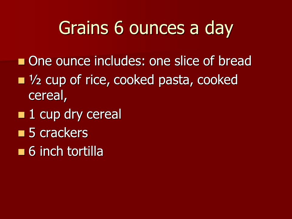 Grains 6 ounces a day One ounce includes: one slice of bread