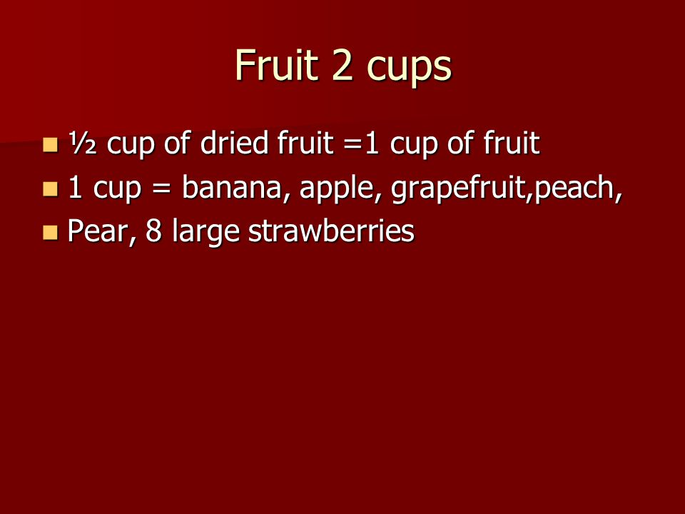 Fruit 2 cups ½ cup of dried fruit =1 cup of fruit