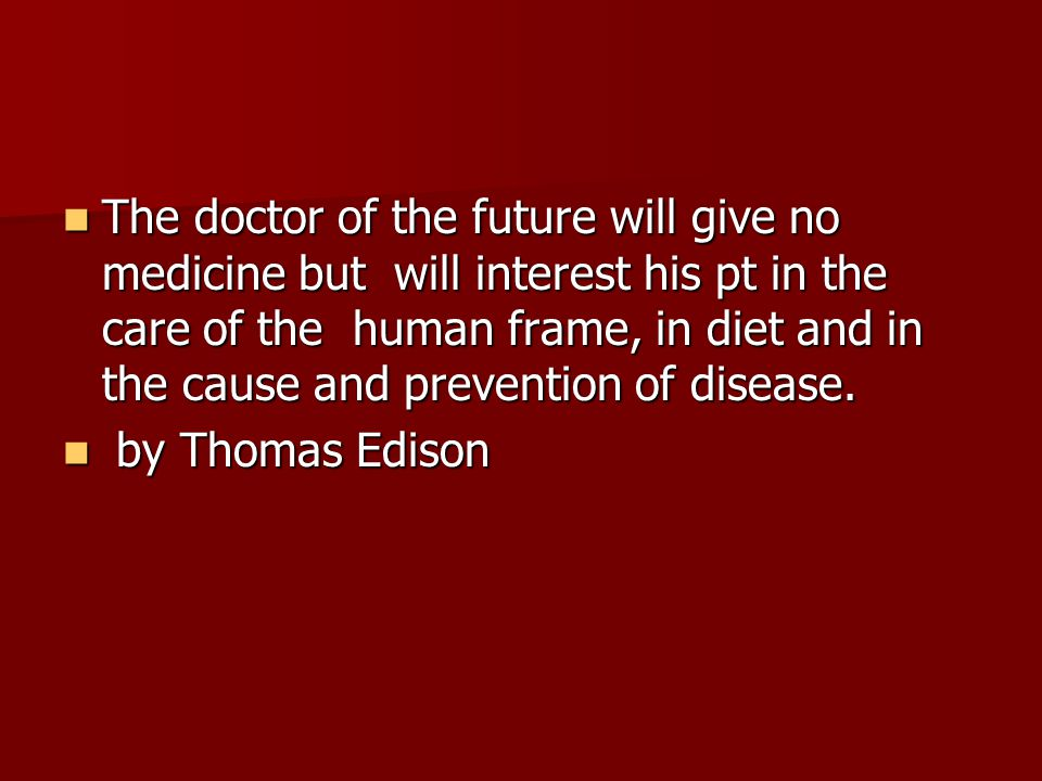 The doctor of the future will give no medicine but will interest his pt in the care of the human frame, in diet and in the cause and prevention of disease.