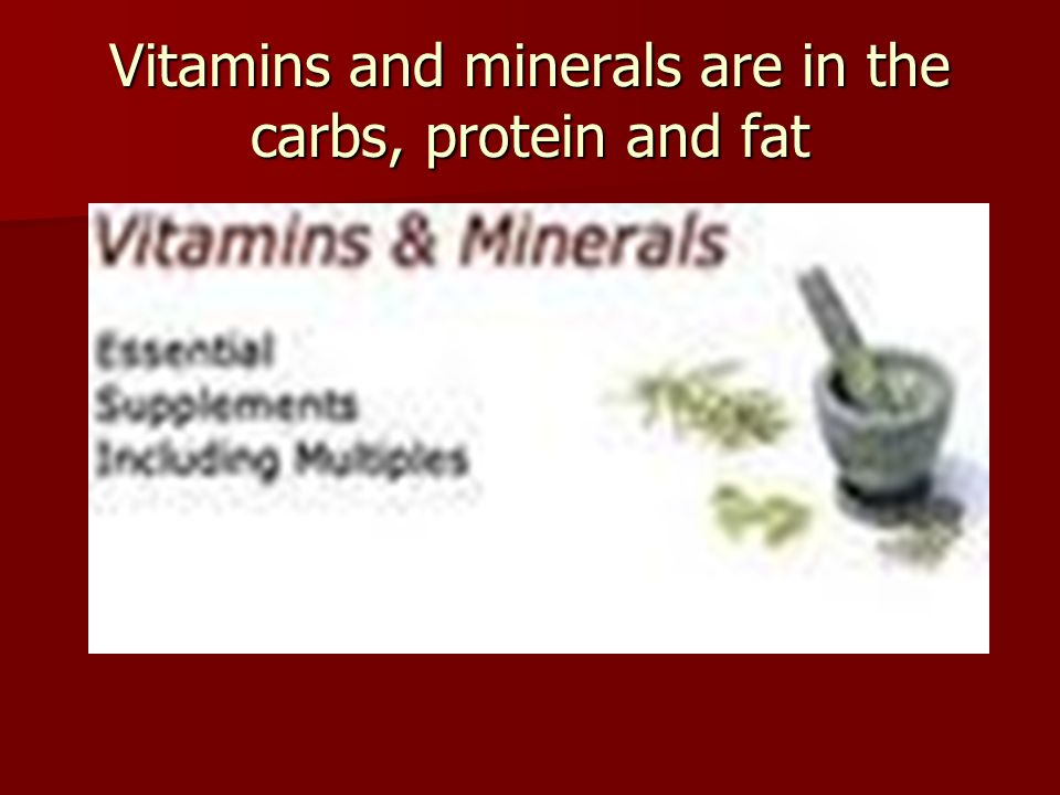 Vitamins and minerals are in the carbs, protein and fat
