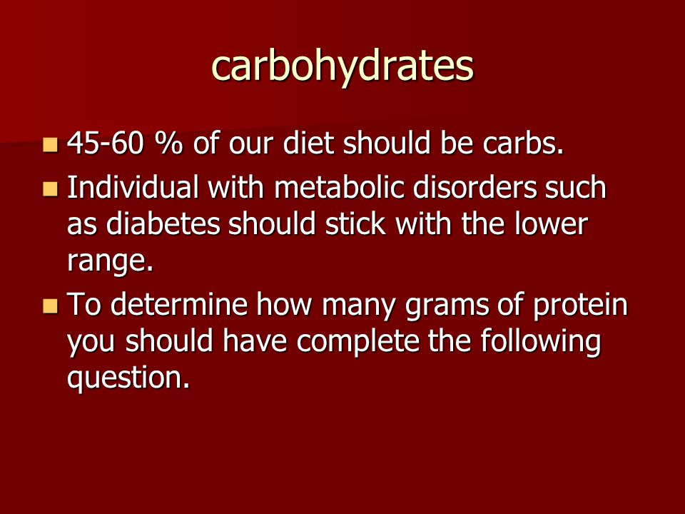 carbohydrates 45-60 % of our diet should be carbs.