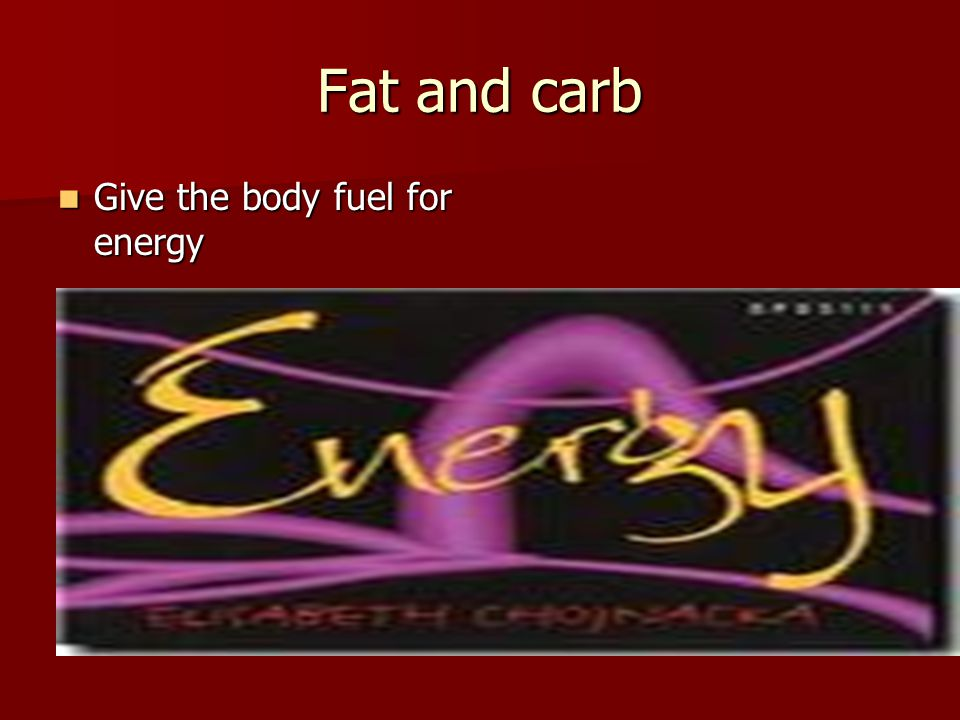 Fat and carb Give the body fuel for energy