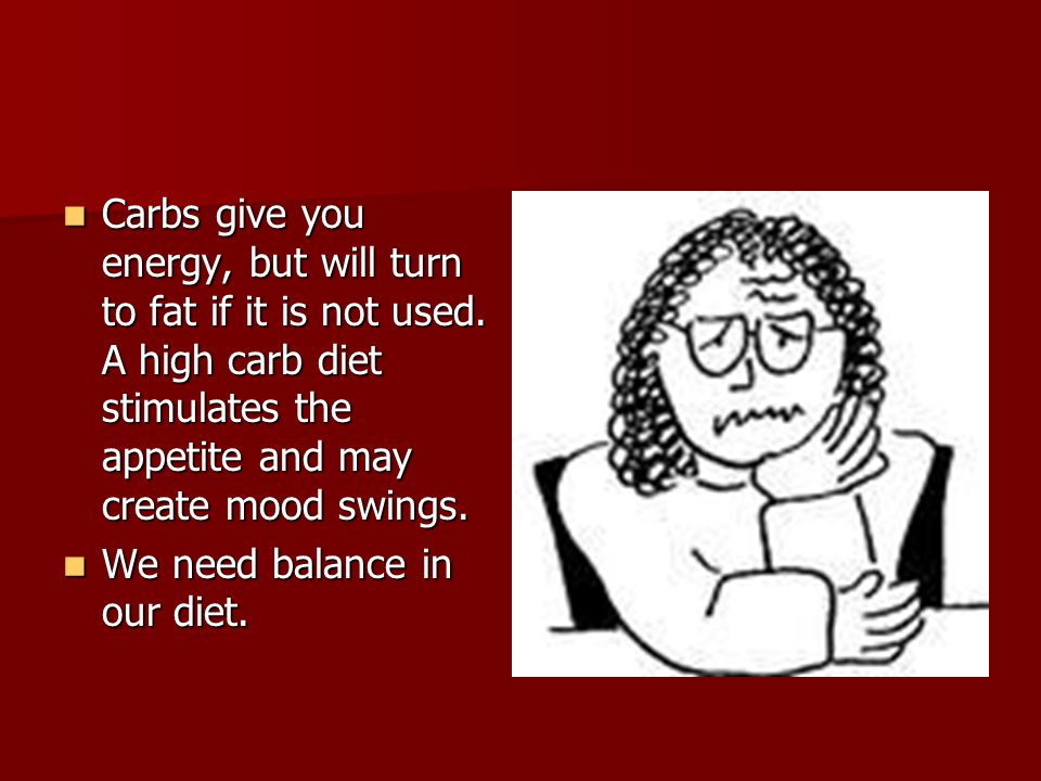 Carbs give you energy, but will turn to fat if it is not used