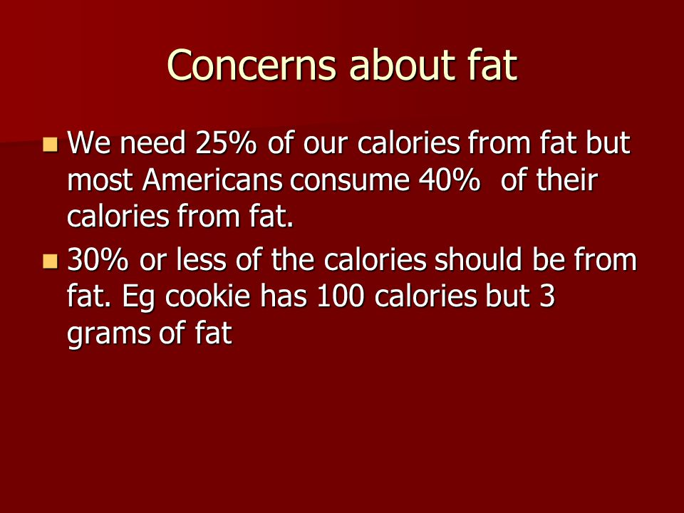 Concerns about fat We need 25% of our calories from fat but most Americans consume 40% of their calories from fat.