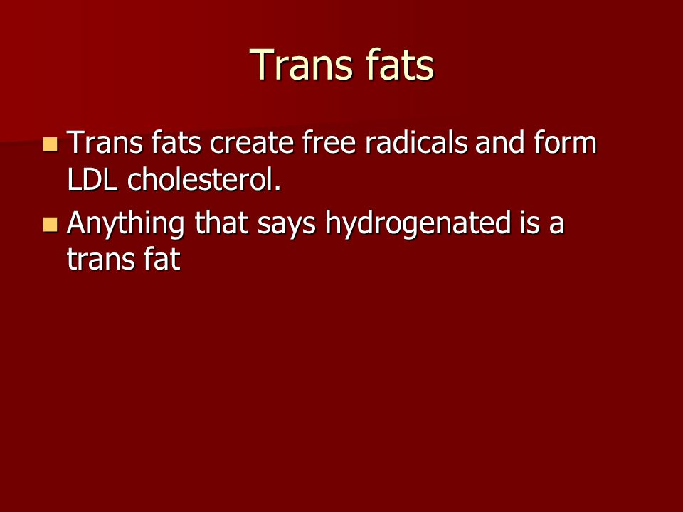 Trans fats Trans fats create free radicals and form LDL cholesterol.