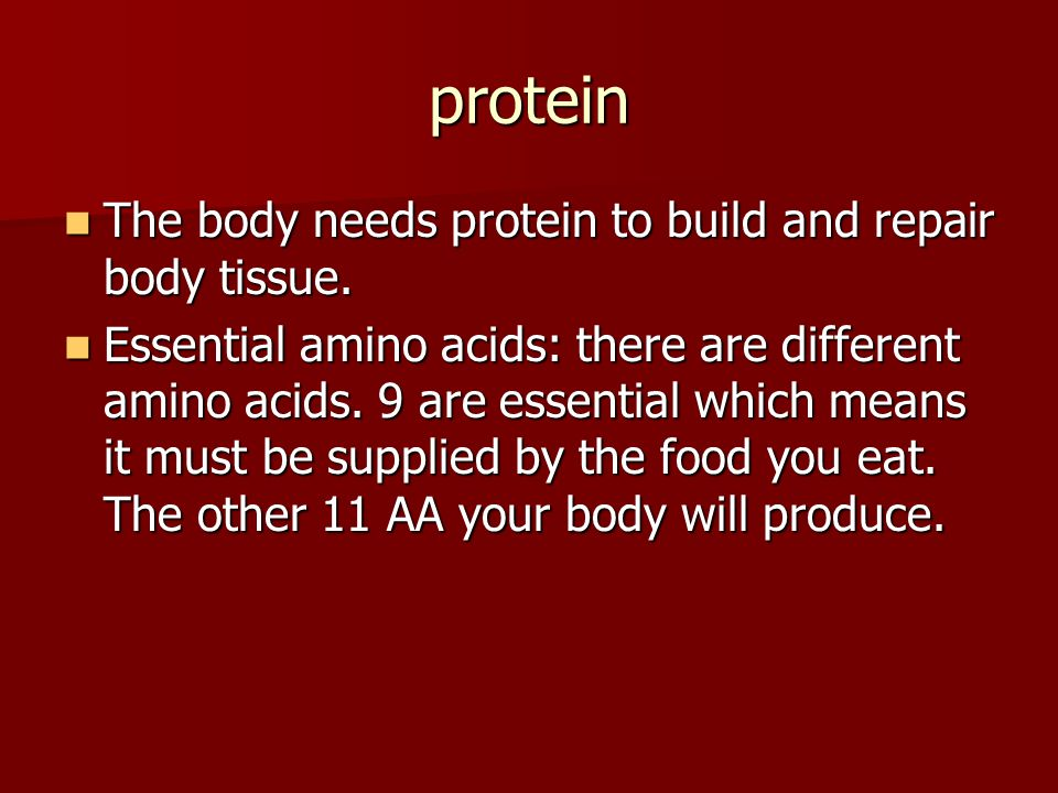 protein The body needs protein to build and repair body tissue.