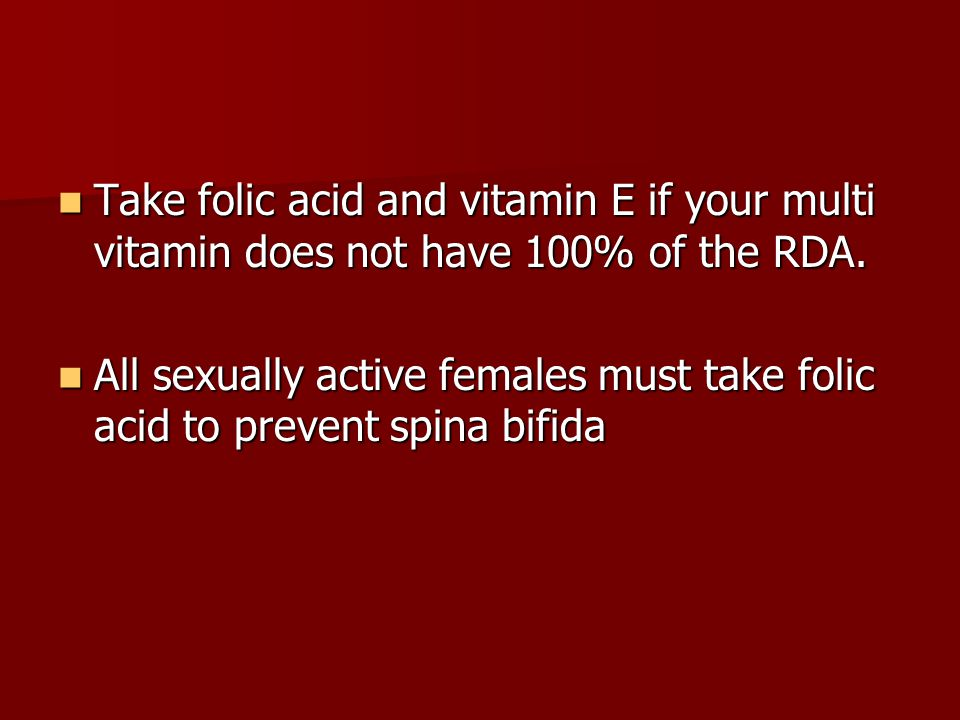Take folic acid and vitamin E if your multi vitamin does not have 100% of the RDA.
