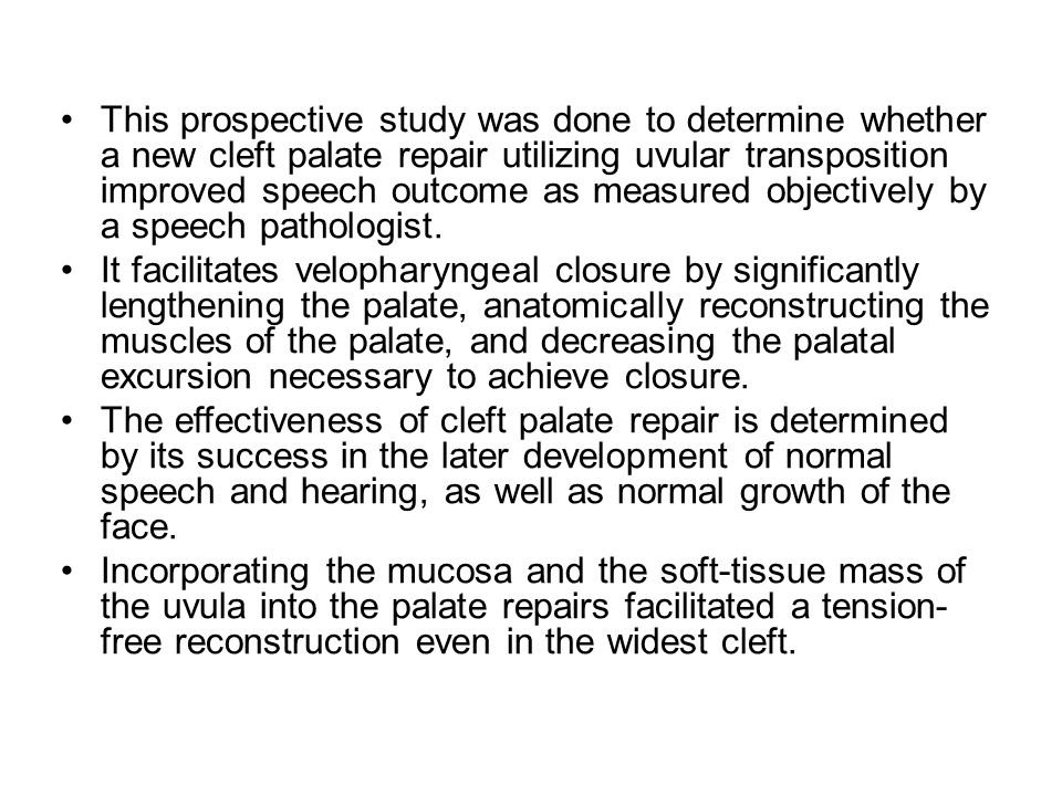 This prospective study was done to determine whether a new cleft palate repair utilizing uvular transposition improved speech outcome as measured objectively by a speech pathologist.