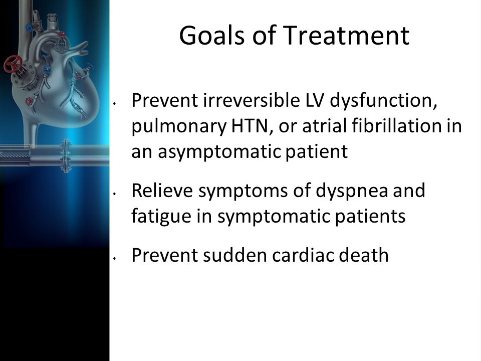 Goals of Treatment Prevent irreversible LV dysfunction, pulmonary HTN, or atrial fibrillation in an asymptomatic patient.