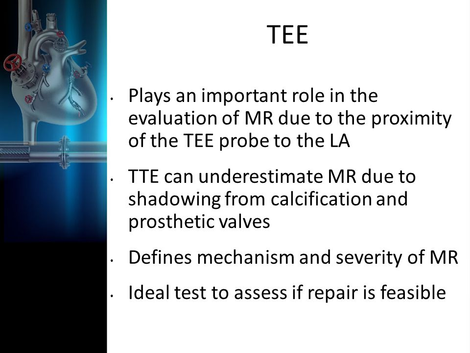 TEE Plays an important role in the evaluation of MR due to the proximity of the TEE probe to the LA.