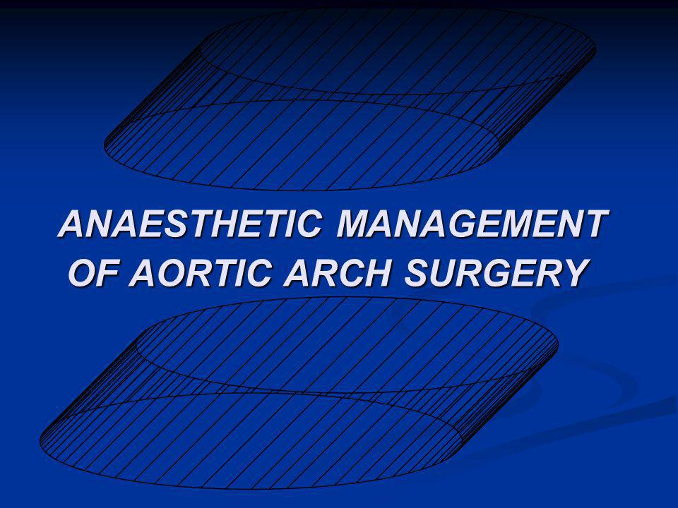 ANAESTHETIC MANAGEMENT OF AORTIC ARCH SURGERY