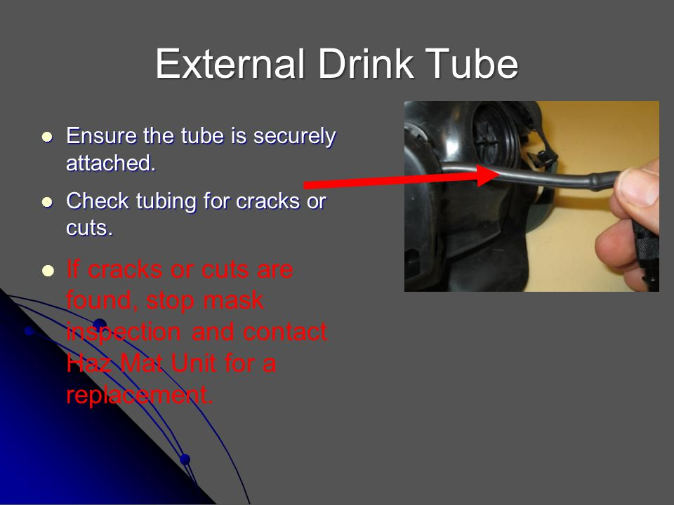 External Drink Tube Ensure the tube is securely attached. Check tubing for cracks or cuts.