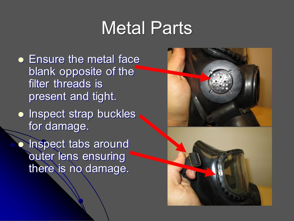 Metal Parts Ensure the metal face blank opposite of the filter threads is present and tight. Inspect strap buckles for damage.