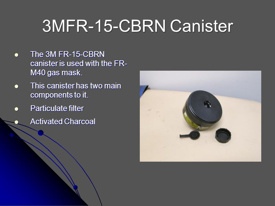3MFR-15-CBRN Canister The 3M FR-15-CBRN canister is used with the FR- M40 gas mask. This canister has two main components to it.