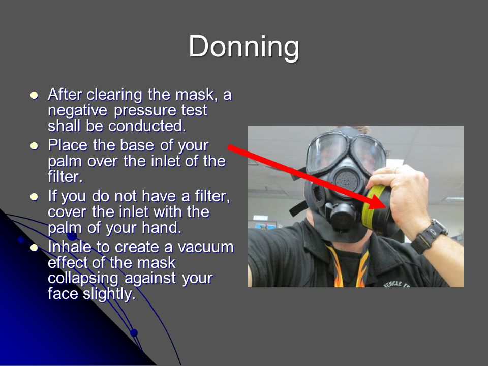 Donning After clearing the mask, a negative pressure test shall be conducted. Place the base of your palm over the inlet of the filter.