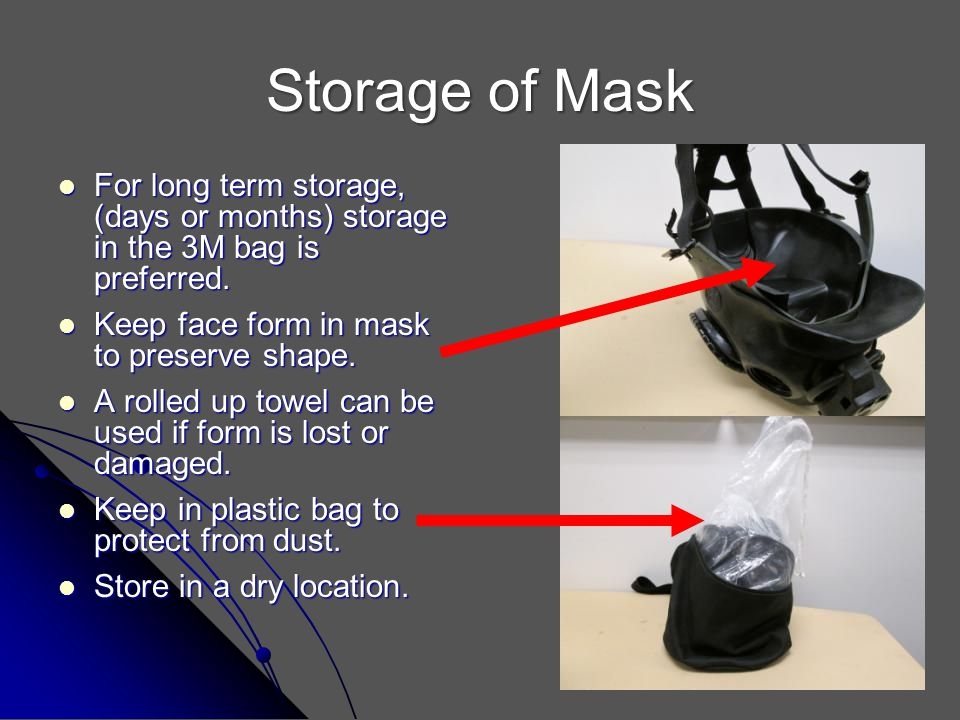 Storage of Mask For long term storage, (days or months) storage in the 3M bag is preferred. Keep face form in mask to preserve shape.