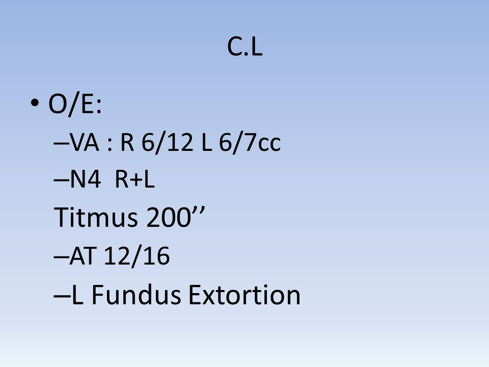 O/E: Titmus 200'' L Fundus Extortion C.L VA : R 6/12 L 6/7cc N4 R+L