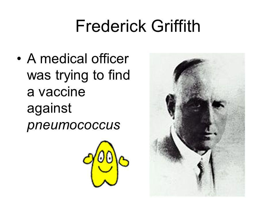 Frederick Griffith A medical officer was trying to find a vaccine against pneumococcus