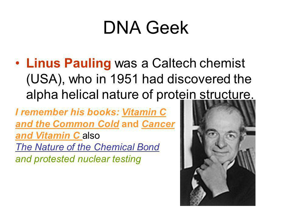 DNA Geek Linus Pauling was a Caltech chemist (USA), who in 1951 had discovered the alpha helical nature of protein structure.