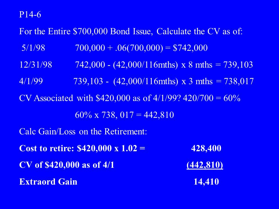 P14-6 For the Entire $700,000 Bond Issue, Calculate the CV as of: 5/1/98 700,000 + .06(700,000) = $742,000.