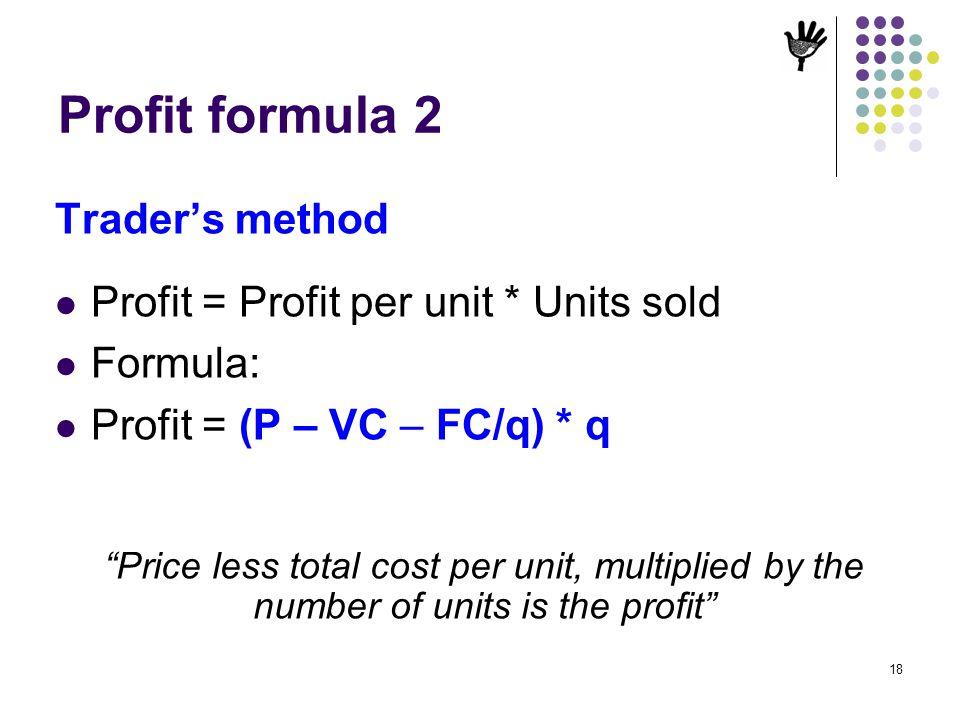 Profit formula 2 Trader's method Profit = Profit per unit * Units sold