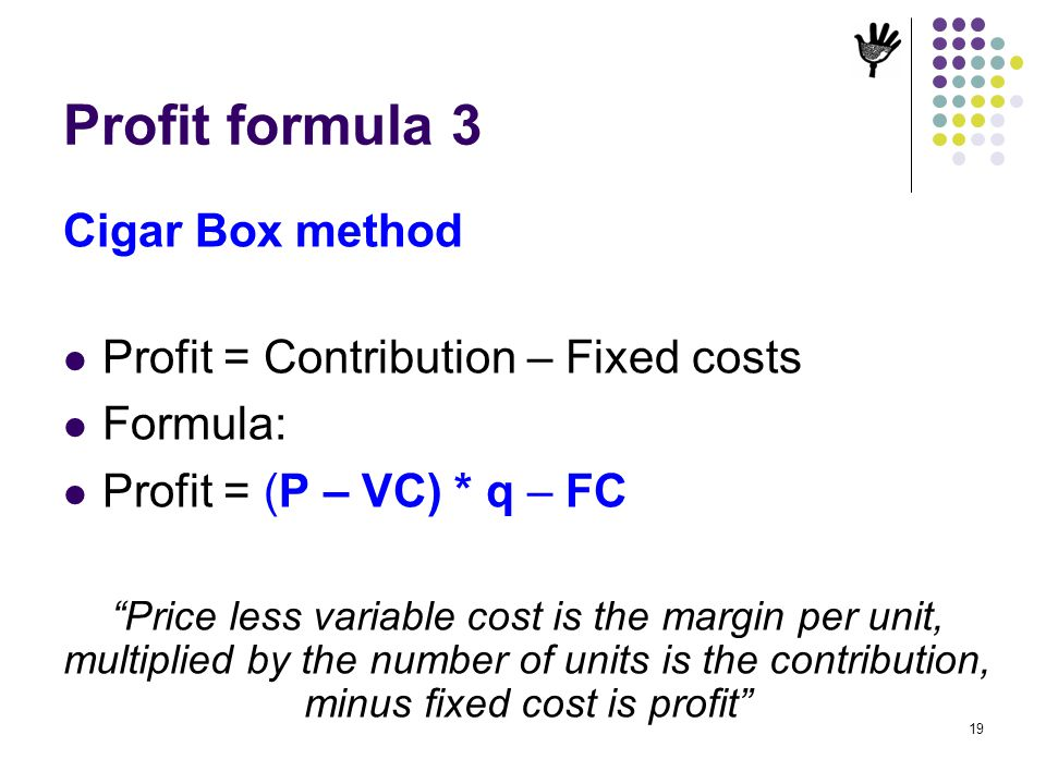 Profit formula 3 Cigar Box method Profit = Contribution – Fixed costs
