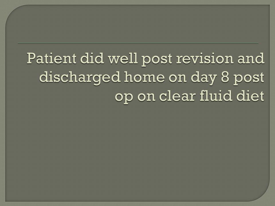 Patient did well post revision and discharged home on day 8 post op on clear fluid diet