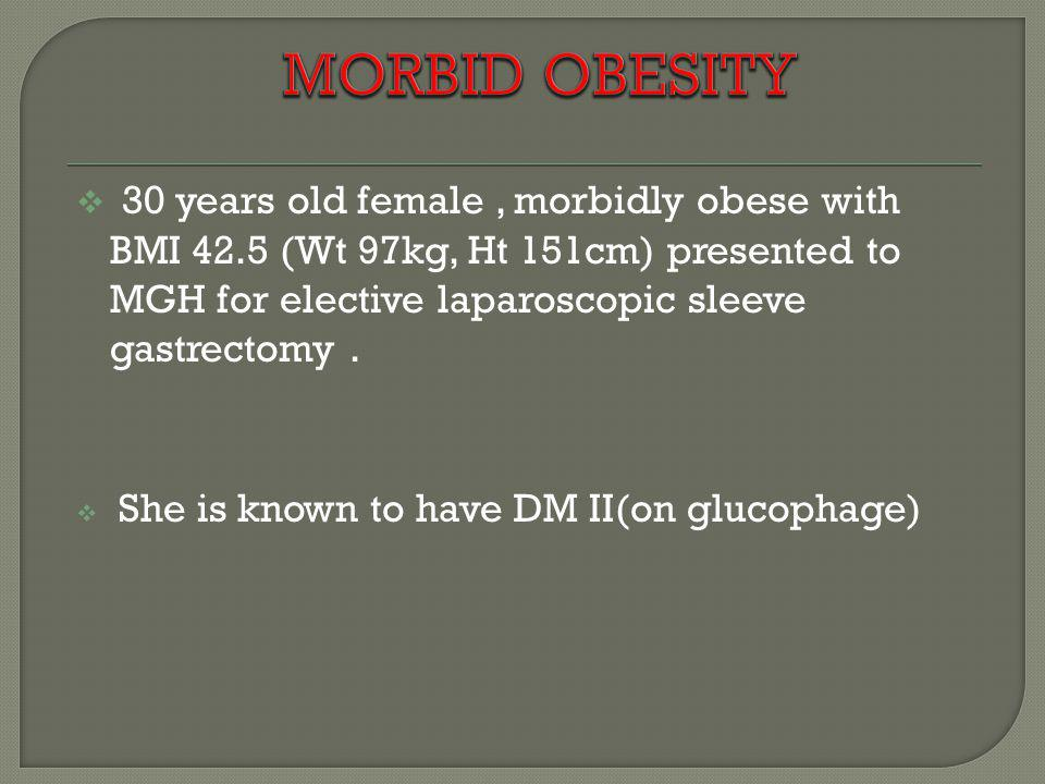 MORBID OBESITY 30 years old female , morbidly obese with BMI 42.5 (Wt 97kg, Ht 151cm) presented to MGH for elective laparoscopic sleeve gastrectomy .
